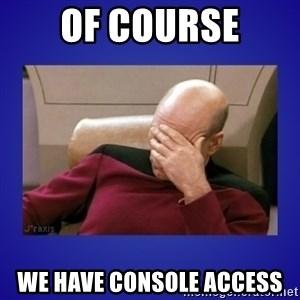 Picard facepalm  - of course we have console access