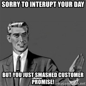 Correction Guy - Sorry to interupt your day But you just smashed customer promise!