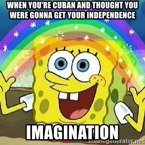 Imagination - When you're Cuban and thought you were gonna get your independence Imagination