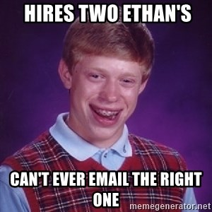 Bad Luck Brian - hires two ethan's  can't ever email the right one