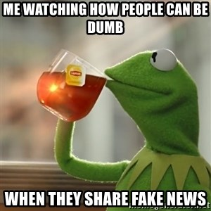 Kermit The Frog Drinking Tea - me watching how people can be dumb when they share fake news