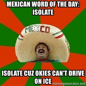 Successful Mexican - mexican word of the day: Isolate isolate cuz okies can't drive on ice