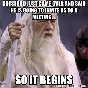 White Gandalf - Botsford just came over and said he is going to invite us to a meeting.... So It Begins