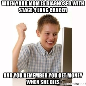 Computer kid - When your mom is diagnosed with stage 4 lung cancer and you remember you get money when she dies