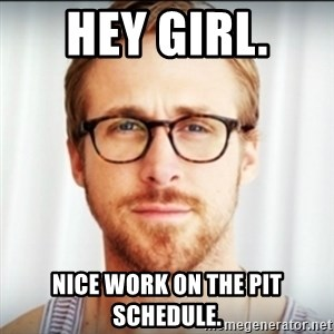 Ryan Gosling Hey Girl 3 - Hey Girl.  Nice work on the PIT Schedule.