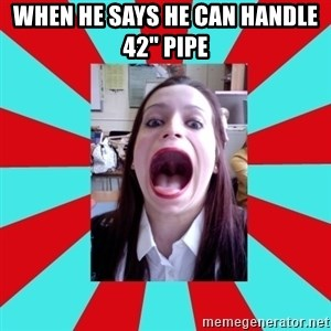 """Big Mouth Girl - WHEN HE SAYS HE CAN HANDLE 42"""" PIPE"""