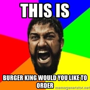 sparta - this is  burger king would you like to order
