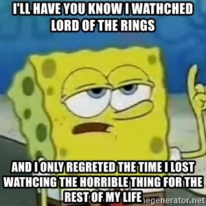 Tough Spongebob - i'll have you know i wathched lord of the rings and i only regreted the time i lost wathcing the horrible thing for the rest of my life