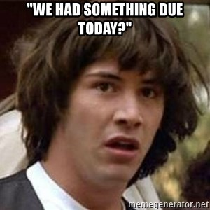 """Conspiracy Keanu - """"we had something due today?"""""""