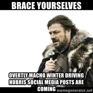 Winter is Coming - Brace yourselves Overtly macho winter driving hubris social media posts are coming