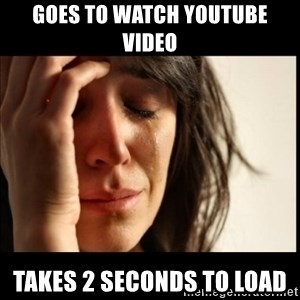 First World Problems - goes to watch YouTube video takes 2 seconds to load