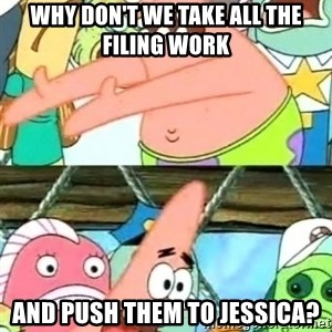 Push it Somewhere Else Patrick - why don't we take all the filing work and push them to jessica?