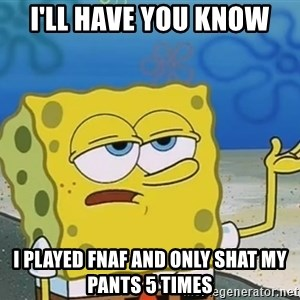 I'll have you know Spongebob - i'll have you know i played fnaf and only shat my pants 5 times