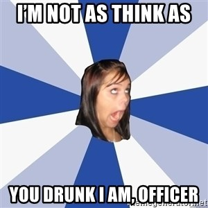 Annoying Facebook Girl - I'm not as think as  You drunk I am, officer