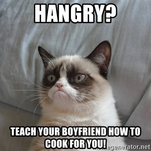 Grumpy cat good - hangry? Teach your boyfriend how to cook for you!
