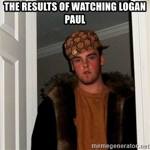 Scumbag Steve - The results of watching Logan Paul