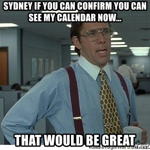That would be great - Sydney if you can confirm you can see my calendar now... That would be GREat