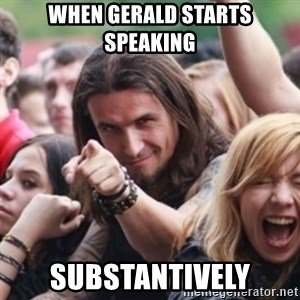 Ridiculously Photogenic Metalhead - when gerald starts speaking substantively