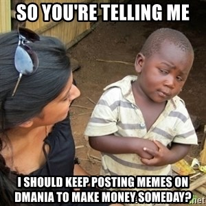 Skeptical 3rd World Kid - So you're telling me  I should keep posting memes on dmania to make money someday?