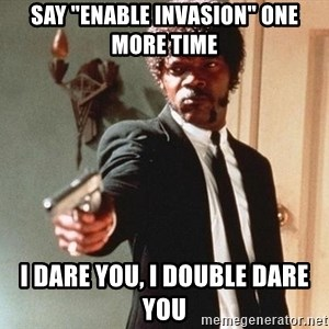 """I double dare you - say """"enable invasion"""" one more time I dare you, I double dare you"""