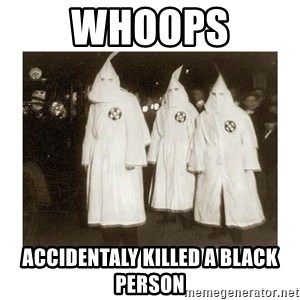 kkk - whoops accidentaly killed a black person