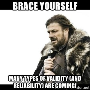 Winter is Coming - Brace yourself  Many types of validity (and reliability) are coming!