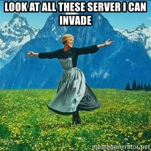Look at all the things - look at all these server I can invade
