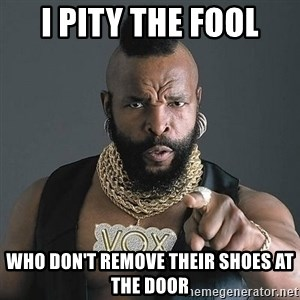 Mr T - I Pity the fool who don't remove their shoes at the door