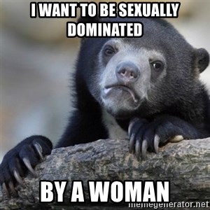 Confession Bear - I want to be sexually dominated by a woman