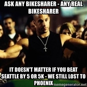 Dom Fast and Furious - Ask any bikesharer - any real bikesharer it doesn't matter if you beat seattle by 5 or 5k - we still lost to Phoenix
