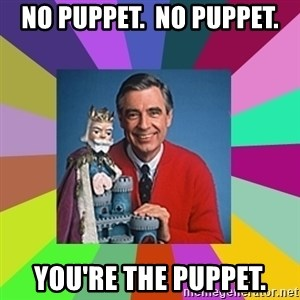 mr rogers  - No puppet.  No puppet. You're the puppet.