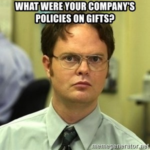 Dwight Schrute - What were your company's policies on gifts?