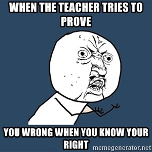 Y U No - when the teacher tries to prove you wrong when you know your right