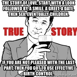 true story - The story of love, start with a look followed by, a smile, a greet, a date, then sex, eventually children. If you are not pleased with the last part, then you got to use effective birth control.