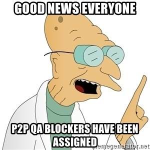 Good News Everyone - Good news everyone P2P QA blockers have been assigned