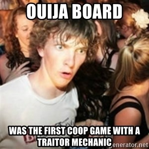 sudden realization guy - Ouija Board was the first coop game with a traitor mechanic