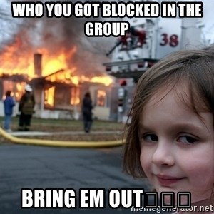 Disaster Girl - Who you got blocked in the group Bring em out😂😂😂