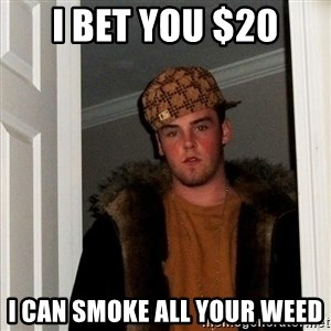 Scumbag Steve - I bet you $20 I can smoke all your weed