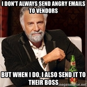 The Most Interesting Man In The World - I don't always send angry emails to vendors But when I do, I also send it to their boss