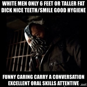 Bane Meme - White men only 6 feet or taller fat dick nice teeth/smile good hygiene  Funny caring carry a conversation excellent oral skills attentive