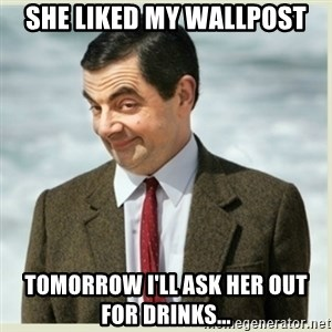 MR bean - She liked my wallpost Tomorrow I'll ask her out for drinks...