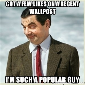 MR bean - Got a few likes on a recent wallpost I'm such a popular guy
