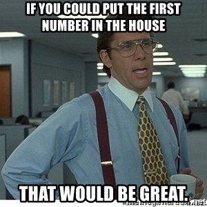 That would be great - If you could put the first number in the house that would be great.