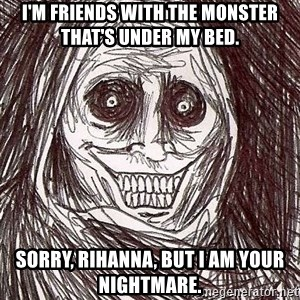 Shadowlurker - I'm friends with the monster that's under my bed. Sorry, Rihanna, but I am your nightmare.