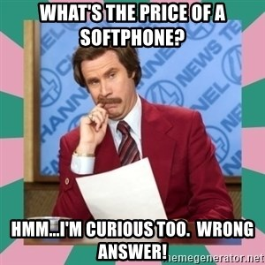 anchorman - What's the price of a softphone? Hmm...I'm curious too.  WRONG ANSWER!