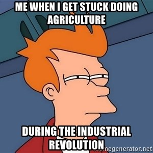 Futurama Fry - me when i get stuck doing agriculture  during the industrial revolution