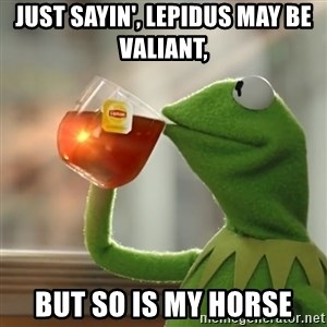 Kermit The Frog Drinking Tea - Just sayin', Lepidus may be valiant,  but so is my horse