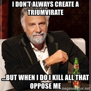 The Most Interesting Man In The World - I don't always create a triumvirate ...But when I do I kill all that oppose me