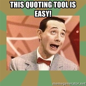 PEE WEE HERMAN - This quoting tool is easy!