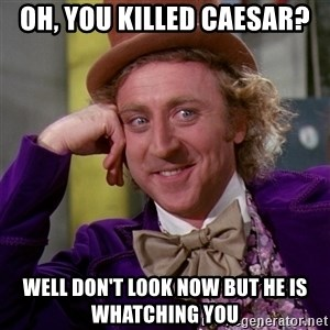 Willy Wonka - Oh, you killed Caesar? well don't look now but he is whatching you